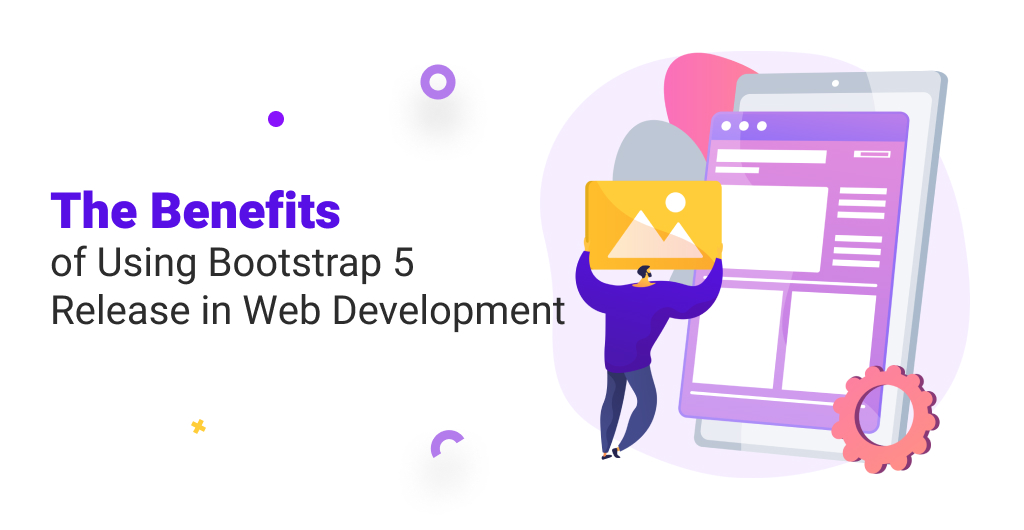 The Benefits of Using Bootstrap 5 Release in Web Development